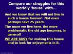 compare our struggles for this worldly house with1