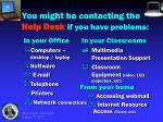 you might be contacting the help desk if you have problems