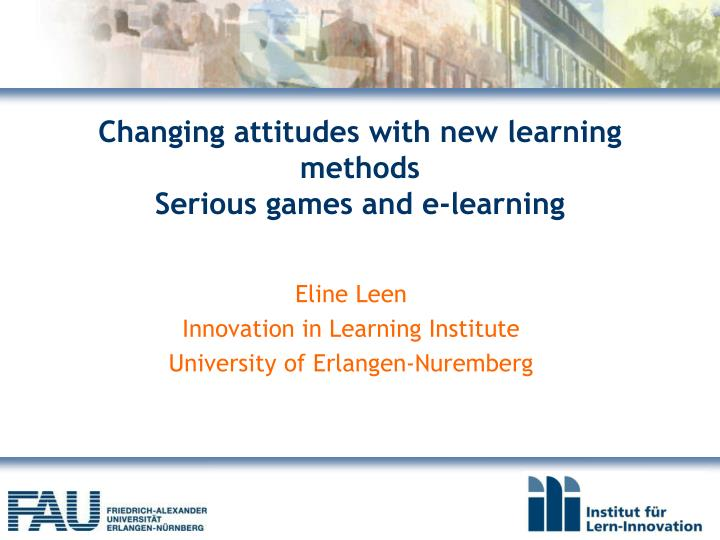 changing attitudes with new learning methods serious games and e learning n.