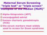 maternal serum screening triple test or triple screen multiples of the median mom