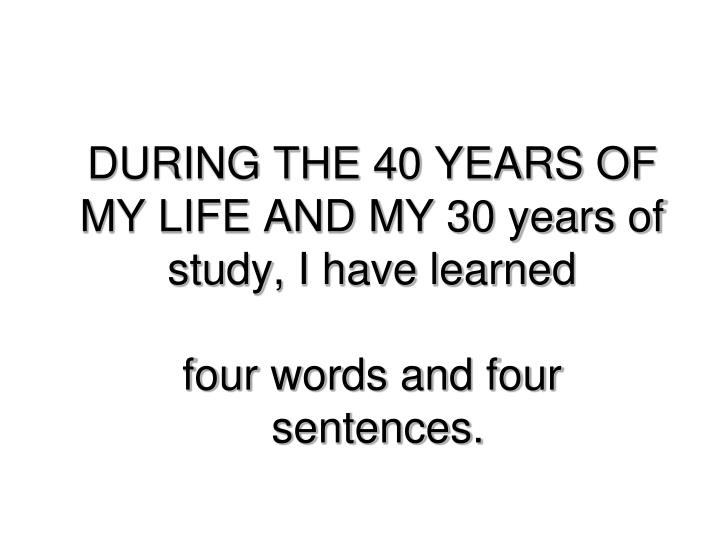 DURING THE 40 YEARS OF MY LIFE AND MY 30 years of study, I have learned