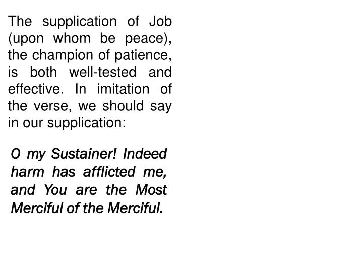 The supplication of Job (upon whom be peace), the champion of patience, is both well-tested and effective. I
