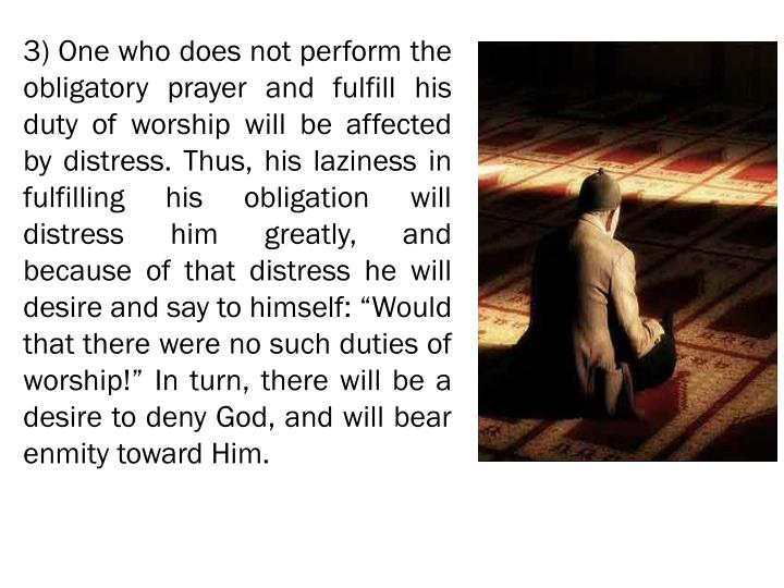 """3) One who does not perform the obligatory prayer and fulfill his duty of worship will be affected by distress. Thus, his laziness in fulfilling his obligation will distress him greatly, and because of that distress he will desire and say to himself: """"Would that there were no such duties of worship!"""" In turn, there will be a desire to deny God, and will bear enmity toward Him."""