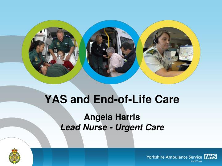yas and end of life care angela harris lead nurse urgent care n.
