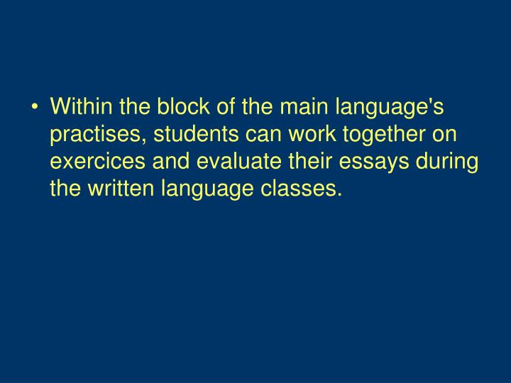 Within the block of the main language's practises, students can work together on exercices and evaluate their essays during the written language classes.