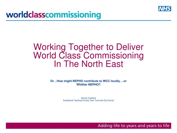 working together to deliver world class commissioning in the north east n.