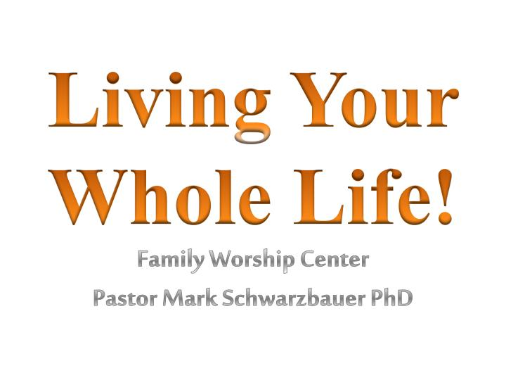 living your whole life family worship center pastor mark schwarzbauer phd n.