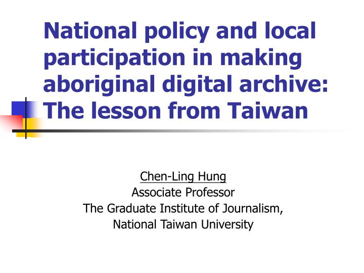 national policy and local participation in making aboriginal digital archive the lesson from taiwan n.