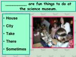 are fun things to do at the science museum