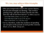 we too may achieve false triumphs