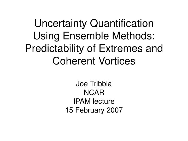uncertainty quantification using ensemble methods predictability of extremes and coherent vortices n.