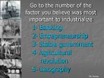 go to the number of the factor you believe was most important to industrialize