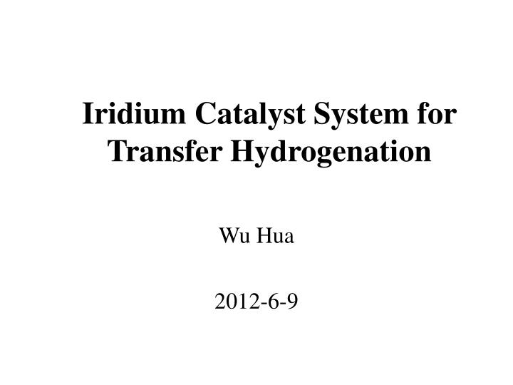 iridium catalyst system for transfer hydrogenation n.