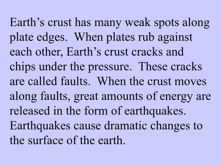 Earth's crust has many weak spots along plate edges.  When plates rub against each other, Earth's crust cracks and chips under the pressure.  These cracks are called faults.  When the crust moves along faults, great amounts of energy are released in the form of earthquakes.  Earthquakes cause dramatic changes to the surface of the earth.