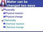 matter can be changed two ways