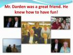 mr darden was a great friend he knew how to have fun