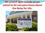 we posted signs outside of our school to let everyone know about the relay for life