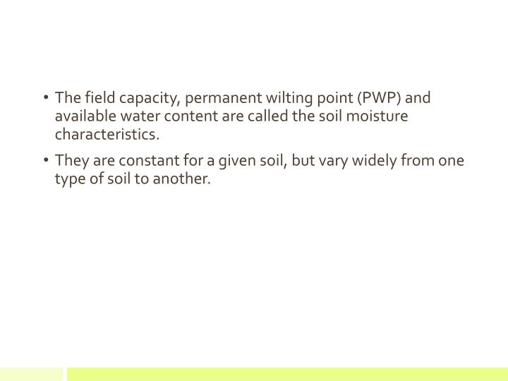 The field capacity, permanent wilting point (PWP) and available water content are called the soil moisture characteristics.