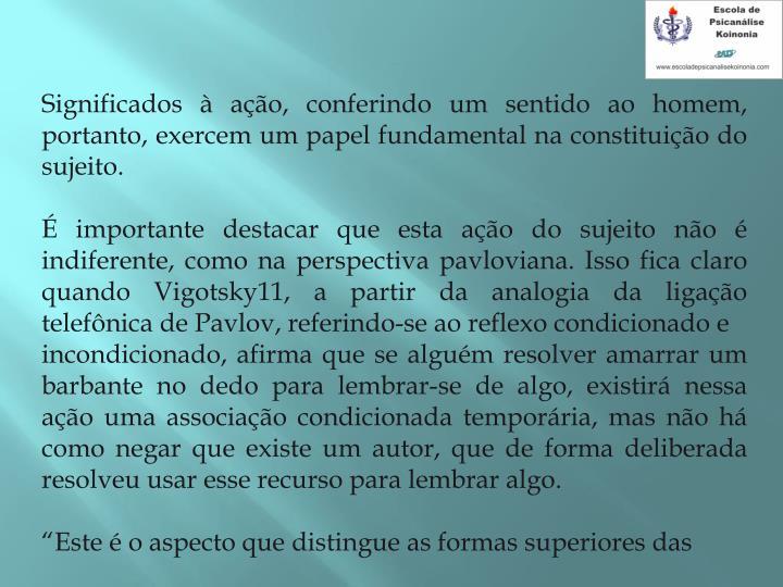 Significados à ação, conferindo um sentido ao homem, portanto, exercem um papel fundamental na constituição do sujeito.