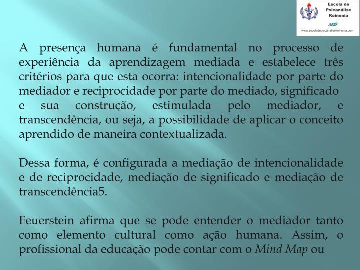 A presença humana é fundamental no processo de experiência da aprendizagem mediada e estabelece três critérios para que esta ocorra: intencionalidade por parte do mediador e reciprocidade por parte do mediado, significado