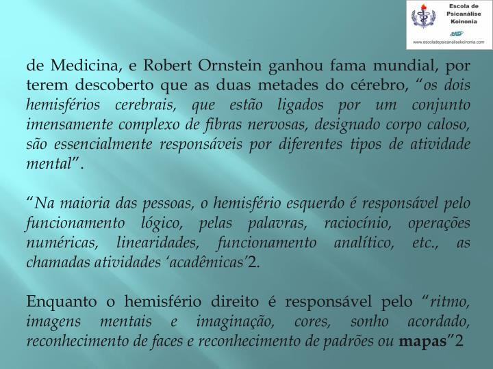"""de Medicina, e Robert Ornstein ganhou fama mundial, por terem descoberto que as duas metades do cérebro, """""""