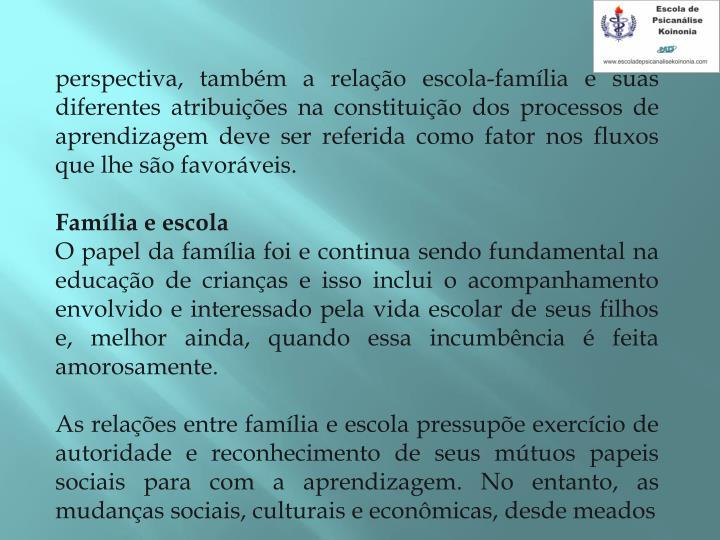 perspectiva, também a relação escola-família e suas diferentes atribuições na constituição dos processos de aprendizagem deve ser referida como fator nos fluxos que lhe são favoráveis.