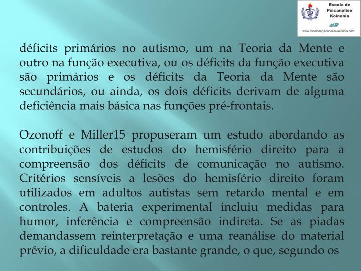 déficits primários no autismo, um na Teoria da Mente e outro na função executiva, ou os déficits da função executiva são primários e os déficits da Teoria da Mente são secundários, ou ainda, os dois déficits derivam de alguma deficiência mais básica nas funções pré-frontais.