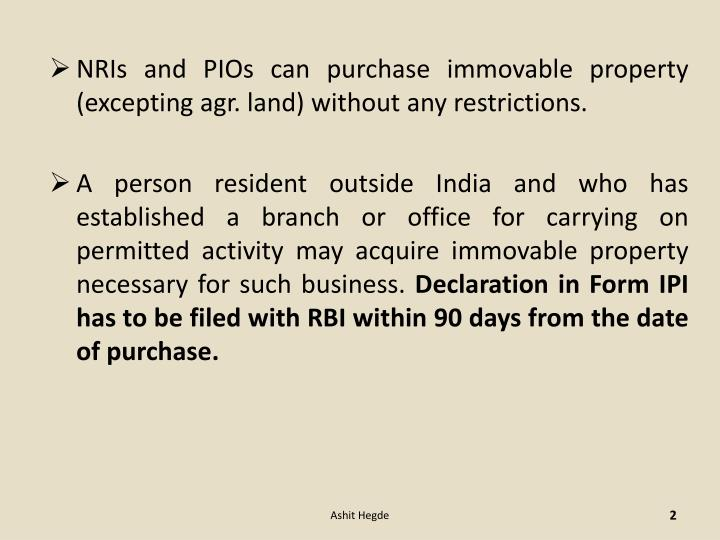 NRIs and PIOs can purchase immovable property (excepting agr. land) without any restrictions.