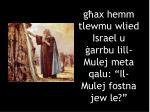 g ax hemm tlewmu wlied israel u arrbu lill mulej meta qalu il mulej fostna jew le