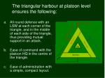 the triangular harbour at platoon level ensures the following