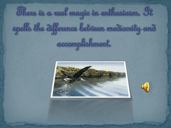 there is a real magic in enthusiasm it spells the difference between mediocrity and accomplishment n.