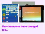 our classrooms have changed too