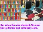 our school has also changed we now have a library and computer room