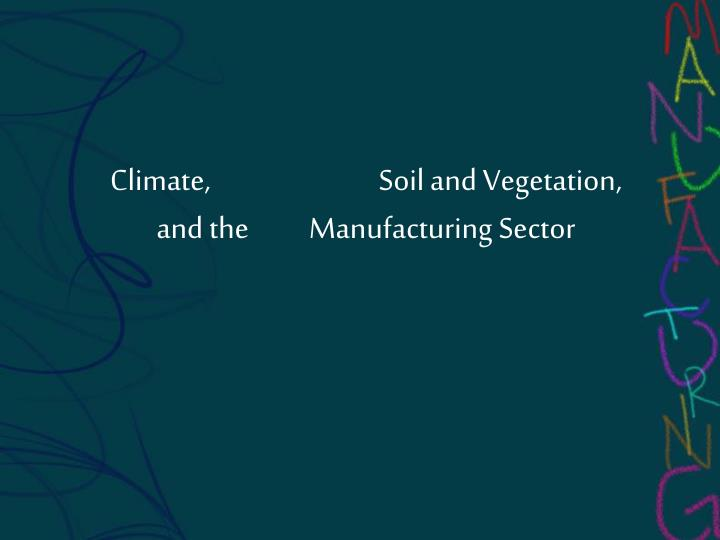 Climate,                            Soil and Vegetation,        and the          Manufacturing Sector