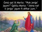 es qal lil marta uk jer a jqum qaltlu marta jiena naf li jer a jqum fl a ar jum