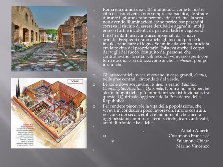 Roma era quindi una città multietnica come le nostre città e la convivenza non sempre era pacifica;  le strade durante il giorno erano percorse da carri, ma  la sera non avendo illuminazioni erano pericolose perché si correva il rischio di essere derubati e aggrediti