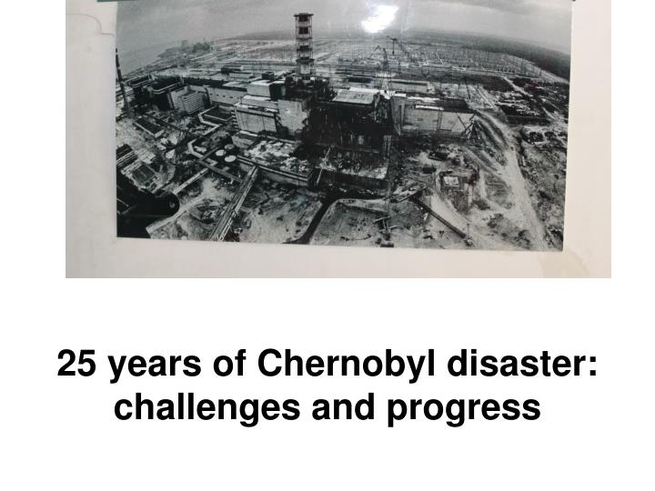 25 years of chernobyl disaster challenges and progress n.