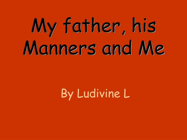 my father his manners and me n.