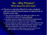 so why physics what about the work load