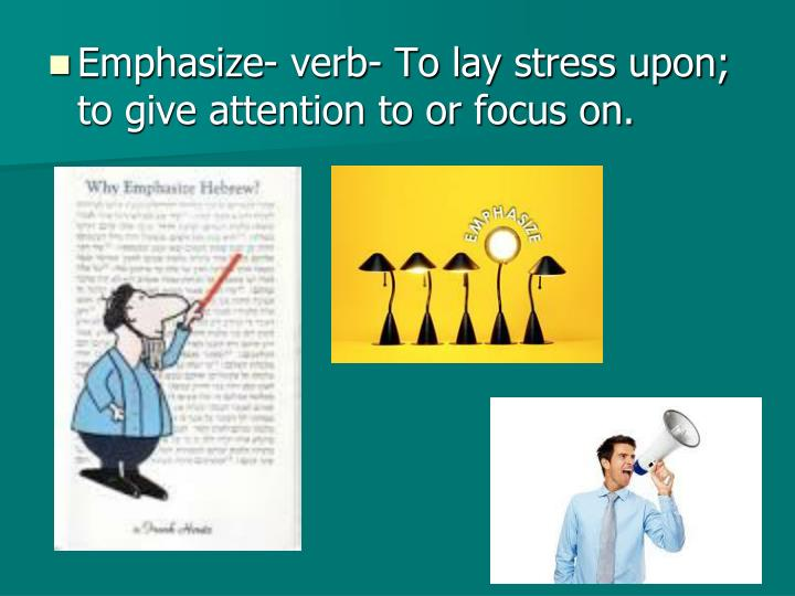 Emphasize- verb- To lay stress upon; to give attention to or focus on.