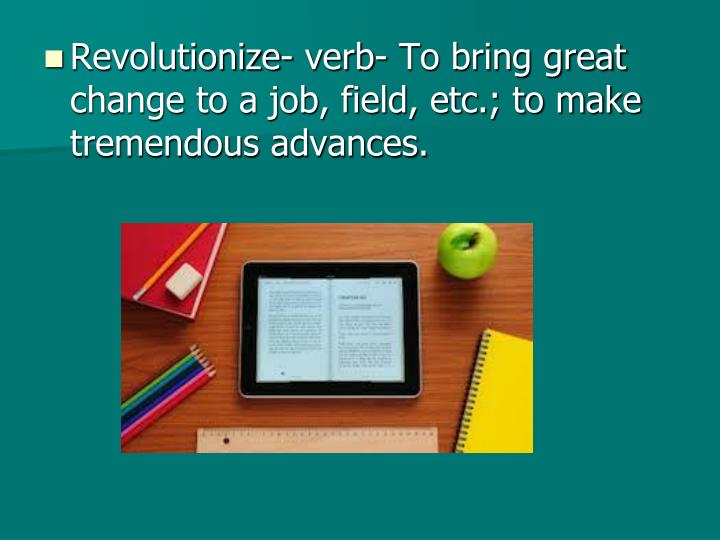 Revolutionize- verb- To bring great change to a job, field, etc.; to make tremendous advances.