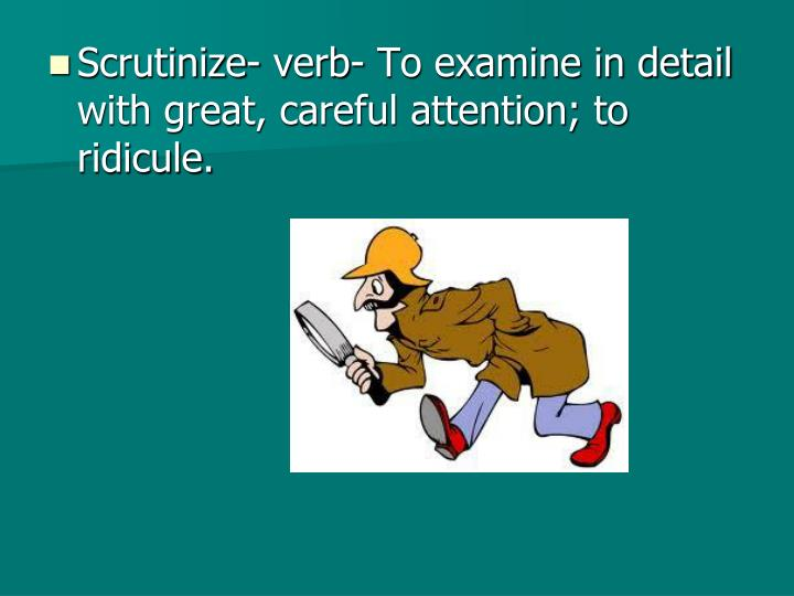 Scrutinize- verb- To examine in detail with great, careful attention; to ridicule.