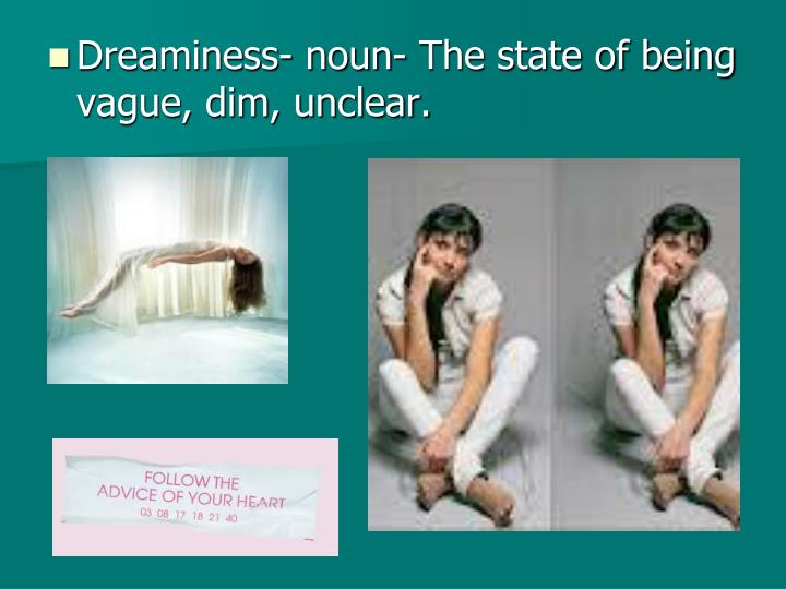 Dreaminess- noun- The state of being vague, dim, unclear.