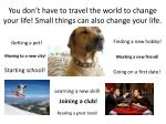 you don t have to travel the world to change your life small things can also change your life