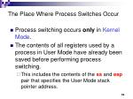 the place where process switches occur