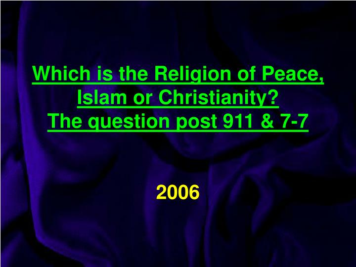 which is the religion of peace islam or christianity the question post 911 7 7 2006 n.