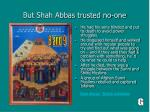 but shah abbas trusted no one