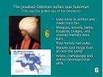 the greatest ottoman sultan was suleiman this was the golden age of the ottomans