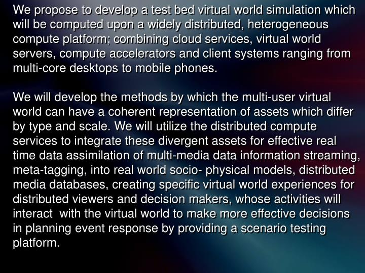 We propose to develop a test bed virtual world simulation which will be computed upon a widely distributed, heterogeneous compute platform; combining cloud services, virtual world servers, compute accelerators and client systems ranging from multi-core desktops to mobile phones.