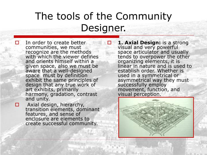 In order to create better communities, we must recognize are the methods with which the viewer defines and orients himself within a given space, also we must be aware that a well-designed space  must by definition exhibit the same principles of design that any true work of art exhibits, primarily harmony, gradation, contrast and unity.